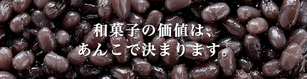 和菓子の価値は、あんこで決まります。